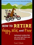 How to Retire Happy, Wild, and Free: Retirement Wisdom That You Won't Get from Your Financial Advisor