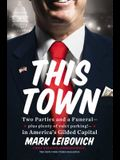 This Town: Two Parties and a Funeral--Plus Plenty of Valet Parking!--In America's Gilded Capital