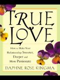 True Love: How to Make Your Relationship Sweeter, Deeper and More Passionate