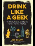 Drink Like a Geek: Cocktails, Brews, and Spirits for the Nerd in All of Us (Geek Cookbook, 21st Birthday Idea, Nerd Cocktail Book, and Co