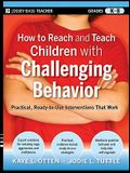 How to Reach and Teach Children with Challenging Behavior (K-8): Practical, Ready-To-Use Interventions That Work