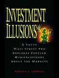Investment Illusions: A Savvy Wall Street Pro Explores Popular Misconceptions about the Markets