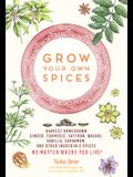 Grow Your Own Spices: Harvest Homegrown Ginger, Turmeric, Saffron, Wasabi, Vanilla, Cardamom, and Other Incredible Spices -- No Matter Where