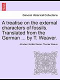 A Treatise on the External Characters of Fossils. Translated from the German ... by T. Weaver.