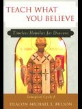Teach What You Believe: Timeless Homilies for Deacons: Liturgical Cycle A