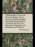A Bibliography of Guns and Shooting: Being a List of Ancient and Modern English and Foreign Books Relating to Firearms and Their Use, and to the Com