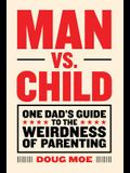 Man vs. Child: One Dad's Guide to the Weirdness of Parenting