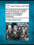 The Exemption from Taxation of Church Property, and the Property of Educational, Literary and Charitable Institutions.