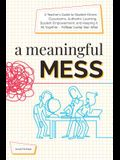 A Meaningful Mess: A Teacher's Guide to Student-Driven Classrooms, Authentic Learning, Student Empowerment, and Keeping It All Together W