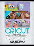 Cricut: This book includes: Beginner's Guide with Business Ideas + Design Space + Project Ideas + Accessories and Materials. A