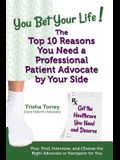 You Bet Your Life! The Top 10 Reasons You Need a Professional Patient Advocate by Your Side: Get the Healthcare You Need and Deserve