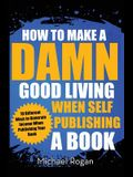 How to Make a Damn Good Living When Self Publishing a Book: 10 Different Ways to Generate Income When Publishing Your Book
