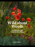 Wild about Weeds: Garden Design with Rebel Plants (Learn How to Design a Sustainable Garden by Letting Weeds Flourish Without Taking Con