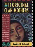 The Thirteen Original Clan Mothers: Your Sacred Path to Discovering the Gifts, Talents, and Abilities of the Feminin