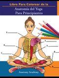 Libro Para Colorear de la Anatomía del Yoga Para Principiantes: 50+ Ejercicios de Colores con Posturas de Yoga Para Principiantes - El Regalo Perfecto