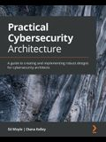 Practical Cybersecurity Architecture: A guide to creating and implementing robust designs for cybersecurity architects