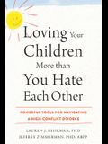 Loving Your Children More Than You Hate Each Other: Powerful Tools for Navigating a High-Conflict Divorce