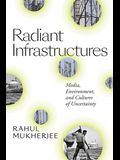 Radiant Infrastructures: Media, Environment, and Cultures of Uncertainty