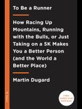 To Be a Runner: How Racing Up Mountains, Running with the Bulls, or Just Taking on a 5-K Makes You a Better Person and the World a Bet