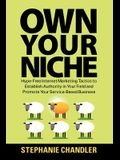 Own Your Niche: Hype-Free Internet Marketing Tactics to Establish Authority in Your Field and Promote Your Service-Based Business