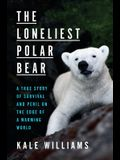 The Loneliest Polar Bear: A True Story of Survival and Peril on the Edge of a Warming World