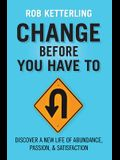 Change Before You Have to: Discover a New Life of Abundance, Passion, & Satisfaction
