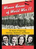 Women Heroes of World War II: 26 Stories of Espionage, Sabotage, Resistance, and Rescue (Women of Action)