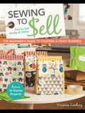 Sewing to Sell - The Beginner's Guide to Starting a Craft Business: Bonus - 16 Starter Projects - How to Sell Locally & Online