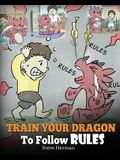 Train Your Dragon To Follow Rules: Teach Your Dragon To NOT Get Away With Rules. A Cute Children Story To Teach Kids To Understand The Importance of F