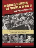 Women Heroes of World War II--The Pacific Theater, 18: 15 Stories of Resistance, Rescue, Sabotage, and Survival
