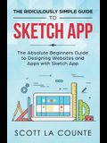 The Ridiculously Simple Guide to Sketch App: The Absolute Beginners Guide to Designing Websites and Apps with Sketch App