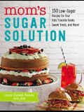 Mom's Sugar Solution: 150 Low-Sugar Recipes for Your Kids' Favorite Foods, Sweet Treats, and More!
