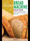 The Skinny Bread Machine Recipe Book: 70 Simple, Lower Calorie, Healthy Breads... Baked to Perfection in Your Bread Maker.