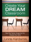 Create Your Dream Classroom: Save Your Sanity, Escape the Rut, Sharpen Your Skills