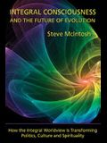 Integral Consciousness and the Future of Evolution: How the Integral Worldview Is Transforming Politics, Culture, and Spirituality