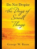 Do Not Despise the Days of Small Things