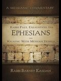 Rabbi Paul Enlightens the Ephesians on Walking with Messiah Yeshua: A Messianic Commentary