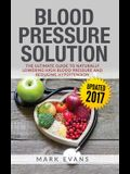 Blood Pressure: Blood Pressure Solution: The Ultimate Guide to Naturally Lowering High Blood Pressure and Reducing Hypertension (Blood