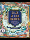 An Atlas of Lost Kingdoms: Discover Mythical Lands, Lost Cities and Vanished Islands