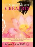 The Dragon Master Creatrix: Conversations with a Female Spiritual Teacher for these New Times