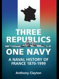 Three Republics One Navy: A Naval History of France 1870-1999