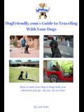 DogFriendly. Com's Guide to Traveling With Your Dogs: How to take your dog or dogs with you wherever you go - by car, air or train and where to take t