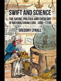 Swift and Science: The Satire, Politics, and Theology of Natural Knowledge, 1690-1730