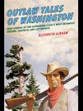 Outlaw Tales of Washington: True Stories Of The Evergreen State's Most Infamous Crooks, Culprits, And Cutthroats, Second Edition