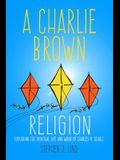A Charlie Brown Religion: Exploring the Spiritual Life and Work of Charles M. Schulz
