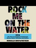 Rock Me on the Water Lib/E: 1974-The Year Los Angeles Transformed Movies, Music, Television and Politics