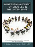What's Driving Demand for Drug Use in the United State: A Forensic Qualitative Therapy Process Analysis for Understanding, Treating and Preventing Rel