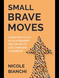 Small Brave Moves: Learn Why Little Acts of Bravery Are the Key to Life-Changing Leadership