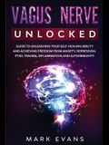 Vagus Nerve: Unlocked - Guide to Unleashing Your Self-Healing Ability and Achieving Freedom from Anxiety, Depression, PTSD, Trauma,