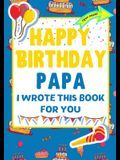 Happy Birthday Papa - I Wrote This Book For You: The Perfect Birthday Gift For Kids to Create Their Very Own Book For Papa